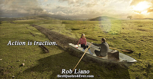 Action is traction.. Rob Liano Famous Action Quotes
