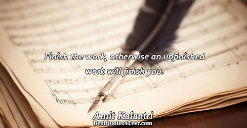 Finish the work, otherwise an unfinished work will finish you.. Amit Kalantri Best Inspiration Quotes