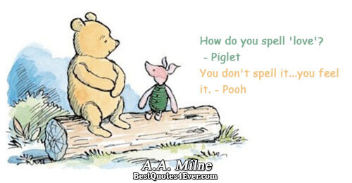 How do you spell 'love'? - Piglet You don't spell it...you feel it. - Pooh. A.A.