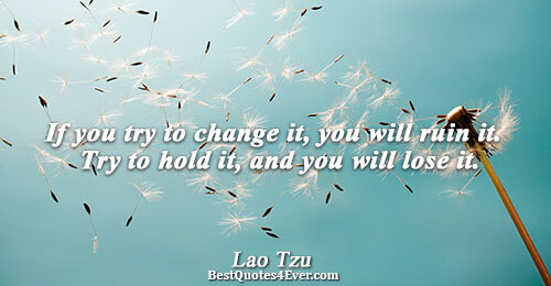 If you try to change it, you will ruin it. Try to hold it, and you