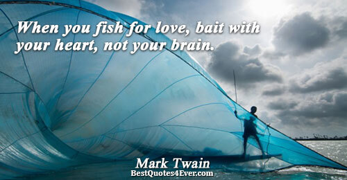 When you fish for love, bait with your heart, not your brain.. Mark Twain Love Quotes