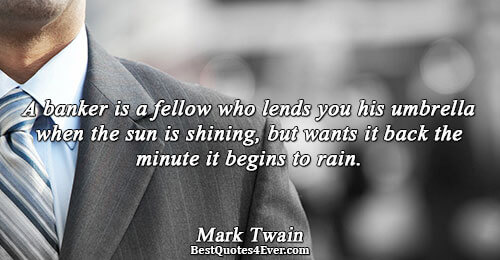 A banker is a fellow who lends you his umbrella when the sun is shining, but
