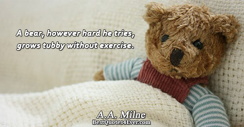A bear, however hard he tries, grows tubby without exercise.. A.A. Milne Humor Sayings