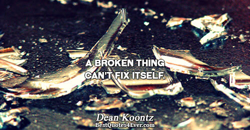 A broken thing can't fix itself.. Dean Koontz World Quotes