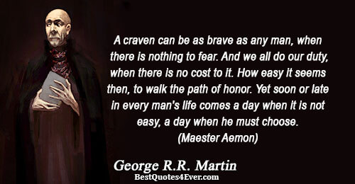 A craven can be as brave as any man, when there is nothing to fear. And