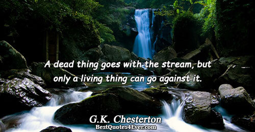 A dead thing goes with the stream, but only a living thing can go against it..