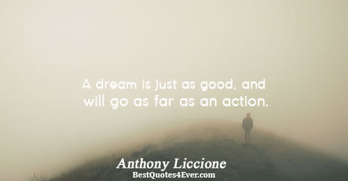 A dream is just as good, and will go as far as an action.. Anthony Liccione
