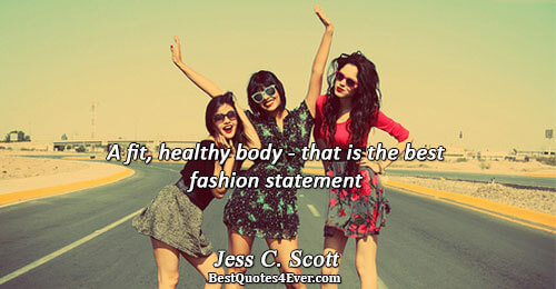 A fit, healthy body - that is the best fashion statement. Jess C. Scott Life Quotes