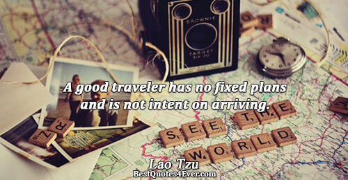 A good traveler has no fixed plans and is not intent on arriving.. Lao Tzu Life