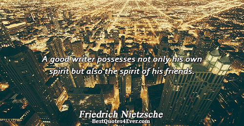 A good writer possesses not only his own spirit but also the spirit of his friends..