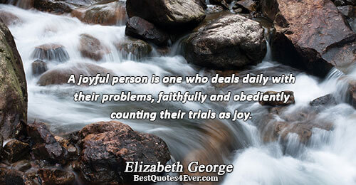 A joyful person is one who deals daily with their problems, faithfully and obediently counting their