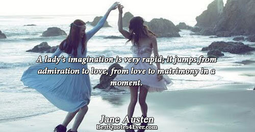 A lady's imagination is very rapid; it jumps from admiration to love, from love to matrimony