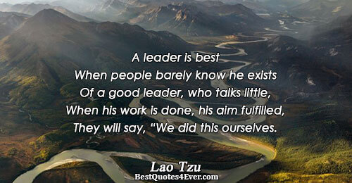 A leader is best When people barely know he exists Of a good leader, who talks