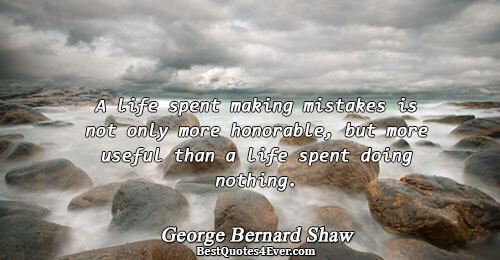A life spent making mistakes is not only more honorable, but more useful than a life