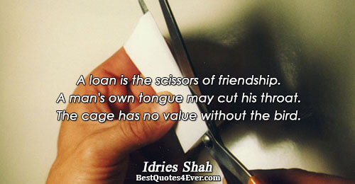 A loan is the scissors of friendship. A man's own tongue may cut his throat. The