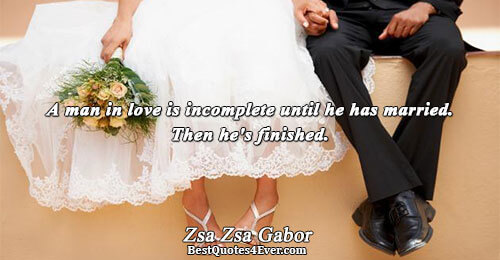 A man in love is incomplete until he has married. Then he's finished.. Zsa Zsa Gabor