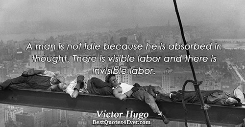 A man is not idle because he is absorbed in thought. There is visible labor and