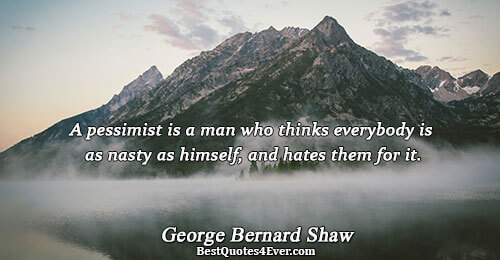 A pessimist is a man who thinks everybody is as nasty as himself, and hates them