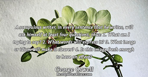 A scrupulous writer, in every sentence that he writes, will ask himself at least four questions,