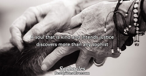 A soul that is kind and intends justice discovers more than any sophist. Sophocles Best Wisdom