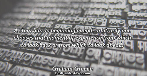 A story has no beginning or end: arbitrarily one chooses that moment of experience from which