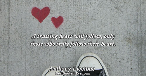A trusting heart will follow, only those who truly follow their heart.. Anthony Liccione Quotes About