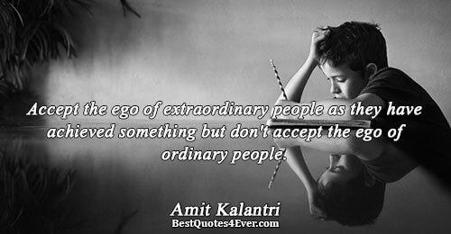 Accept the ego of extraordinary people as they have achieved something but don't accept the ego