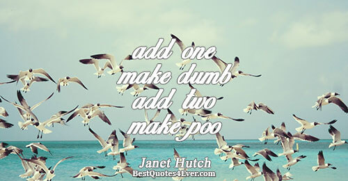 add one make dumb add two make poo. Janet Hutch Famous Poem Quotes