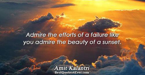 Admire the efforts of a failure like you admire the beauty of a sunset.. Amit Kalantri