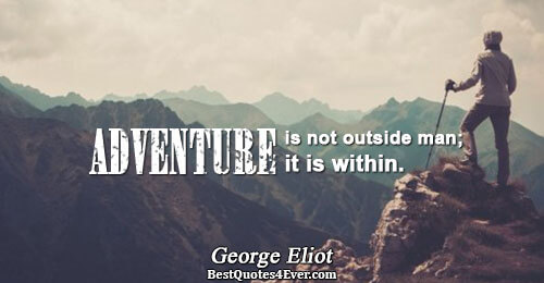 Adventure is not outside man; it is within.. George Eliot Famous Wisdom Quotes