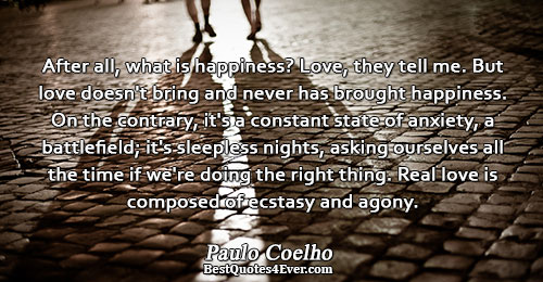 After all, what is happiness? Love, they tell me. But love doesn't bring and never has