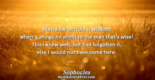 Alas, how terrible is wisdom when it brings no profit to the man that's wise! This