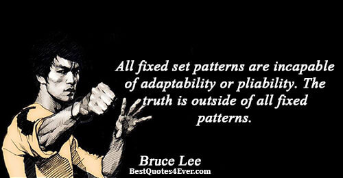 All fixed set patterns are incapable of adaptability or pliability. The truth is outside of all