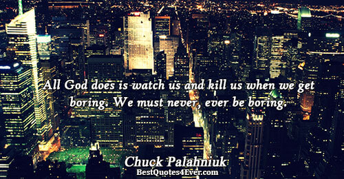 All God does is watch us and kill us when we get boring. We must never,