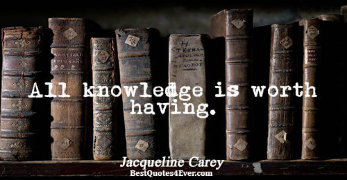 All knowledge is worth having.. Jacqueline Carey Quotes About Life