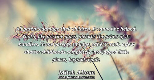 All parents damage their children. It cannot be helped. Youth, like pristine glass, absorbs the prints