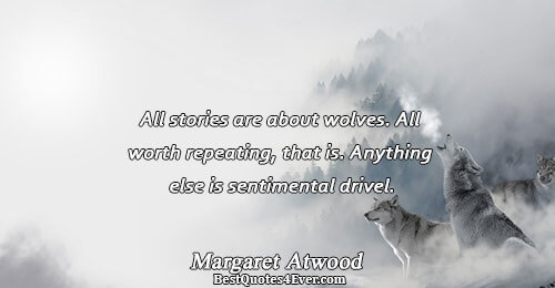All stories are about wolves. All worth repeating, that is. Anything else is sentimental drivel.. Margaret