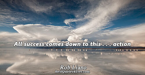 All success comes down to this . . . action. Rob Liano Inspiration Sayings