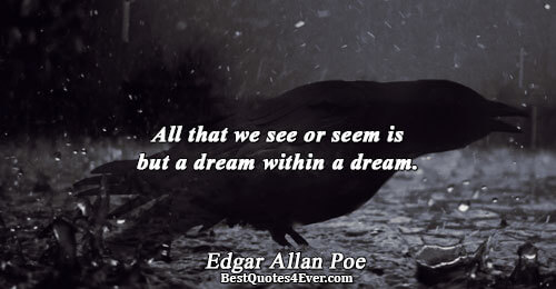 All that we see or seem is but a dream within a dream.. Edgar Allan Poe