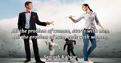 All the problem of women, starts with men. All the problem of men, ends with women..