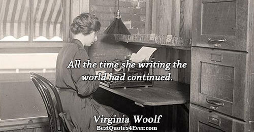 All the time she writing the world had continued.. Virginia Woolf Writing Quotes