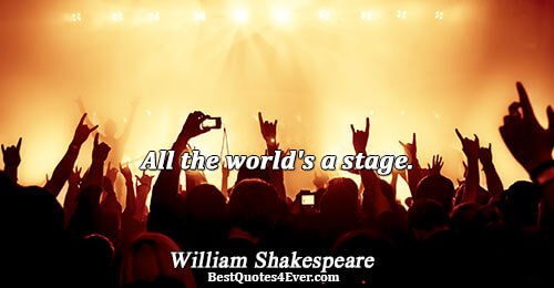 All the world's a stage.. William Shakespeare Quotes About Philosophy