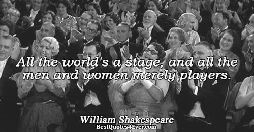 All the world's a stage, and all the men and women merely players.. William Shakespeare Humanity