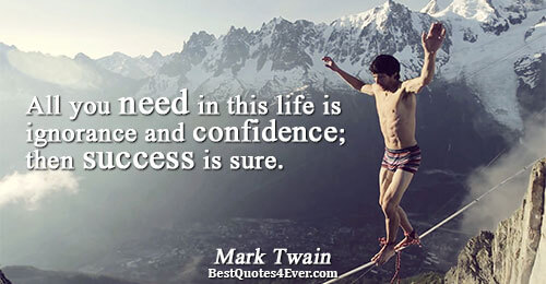 All you need in this life is ignorance and confidence; then success is sure. . Mark