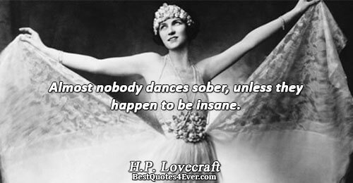 Almost nobody dances sober, unless they happen to be insane.. H.P. Lovecraft Life Sayings