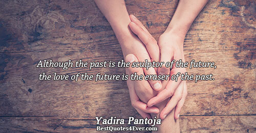 Although the past is the sculptor of the future, the love of the future is the