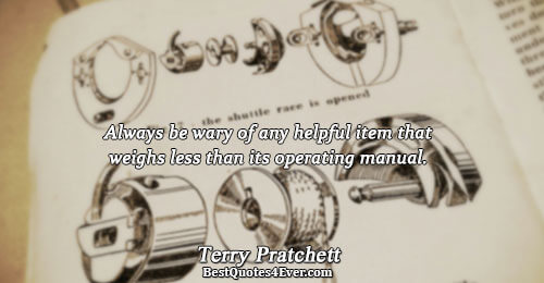 Always be wary of any helpful item that weighs less than its operating manual.. Terry Pratchett