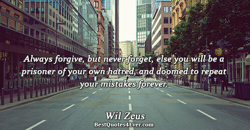 Always forgive, but never forget, else you will be a prisoner of your own hatred, and