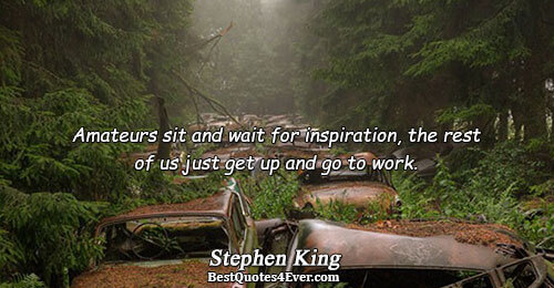 Amateurs sit and wait for inspiration, the rest of us just get up and go to