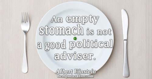 An empty stomach is not a good political adviser.. Albert Einstein Humor Messages